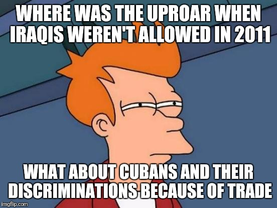Obama refused entry once upon a crime | WHERE WAS THE UPROAR WHEN IRAQIS WEREN'T ALLOWED IN 2011 WHAT ABOUT CUBANS AND THEIR DISCRIMINATIONS BECAUSE OF TRADE | image tagged in memes,futurama fry | made w/ Imgflip meme maker