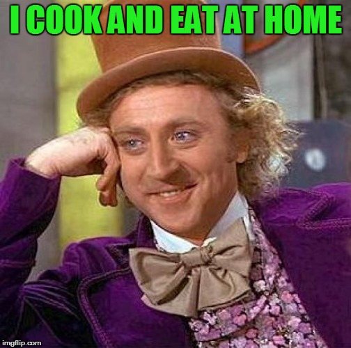 Creepy Condescending Wonka Meme | I COOK AND EAT AT HOME | image tagged in memes,creepy condescending wonka | made w/ Imgflip meme maker