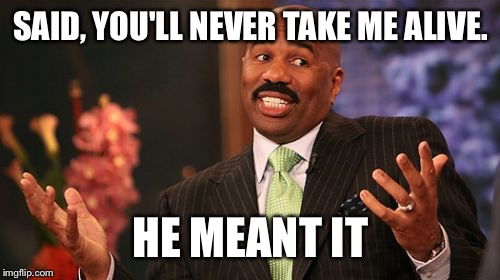 Steve Harvey Meme | SAID, YOU'LL NEVER TAKE ME ALIVE. HE MEANT IT | image tagged in memes,steve harvey | made w/ Imgflip meme maker