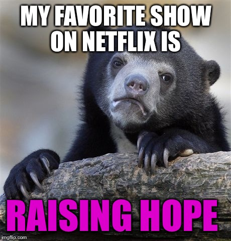 What's your favorite show to binge? | MY FAVORITE SHOW ON NETFLIX IS RAISING HOPE | image tagged in memes,confession bear | made w/ Imgflip meme maker
