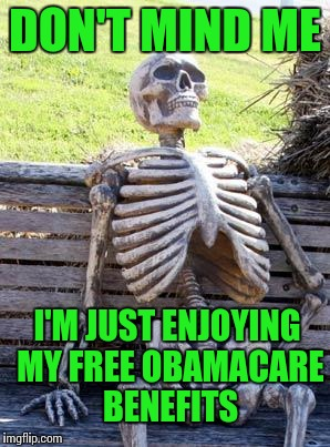 Waiting Skeleton Meme | DON'T MIND ME I'M JUST ENJOYING MY FREE OBAMACARE BENEFITS | image tagged in memes,waiting skeleton | made w/ Imgflip meme maker
