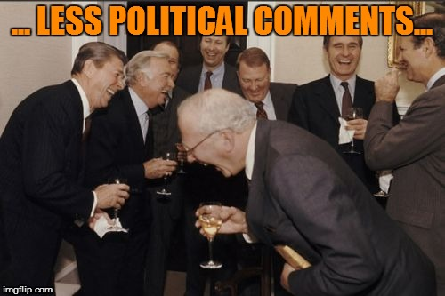 Laughing Men In Suits Meme | ... LESS POLITICAL COMMENTS... | image tagged in memes,laughing men in suits | made w/ Imgflip meme maker