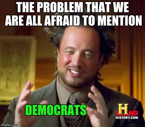 Ancient Democratiens | THE PROBLEM THAT WE ARE ALL AFRAID TO MENTION DEMOCRATS | image tagged in memes,ancient aliens,democratic party | made w/ Imgflip meme maker