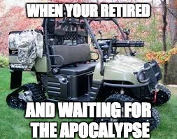 WHEN YOUR RETIRED AND WAITING FOR THE APOCALYPSE | image tagged in golf cart | made w/ Imgflip meme maker