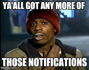 Y'all Got Any More Of That Meme | YA'ALL GOT ANY MORE OF THOSE NOTIFICATIONS | image tagged in memes,yall got any more of | made w/ Imgflip meme maker