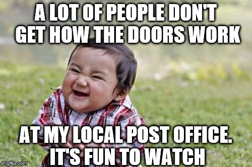 Evil Toddler Meme | A LOT OF PEOPLE DON'T GET HOW THE DOORS WORK AT MY LOCAL POST OFFICE. IT'S FUN TO WATCH | image tagged in memes,evil toddler | made w/ Imgflip meme maker