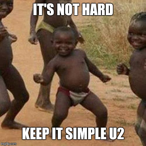 Third World Success Kid Meme | IT'S NOT HARD KEEP IT SIMPLE U2 | image tagged in memes,third world success kid | made w/ Imgflip meme maker