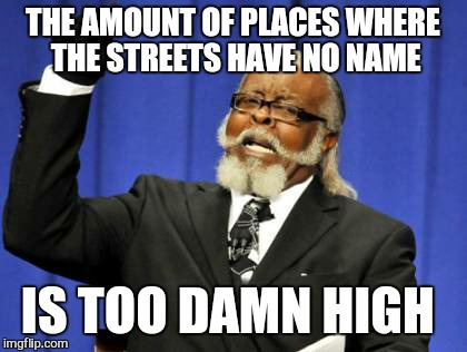 Too Damn High Meme | THE AMOUNT OF PLACES WHERE THE STREETS HAVE NO NAME IS TOO DAMN HIGH | image tagged in memes,too damn high | made w/ Imgflip meme maker