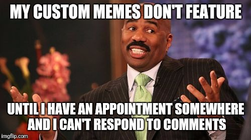Steve Harvey Meme | MY CUSTOM MEMES DON'T FEATURE UNTIL I HAVE AN APPOINTMENT SOMEWHERE AND I CAN'T RESPOND TO COMMENTS | image tagged in memes,steve harvey | made w/ Imgflip meme maker