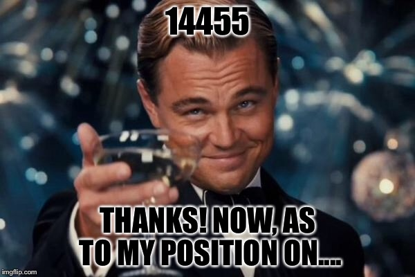 Leonardo Dicaprio Cheers Meme | 14455 THANKS! NOW, AS TO MY POSITION ON.... | image tagged in memes,leonardo dicaprio cheers | made w/ Imgflip meme maker