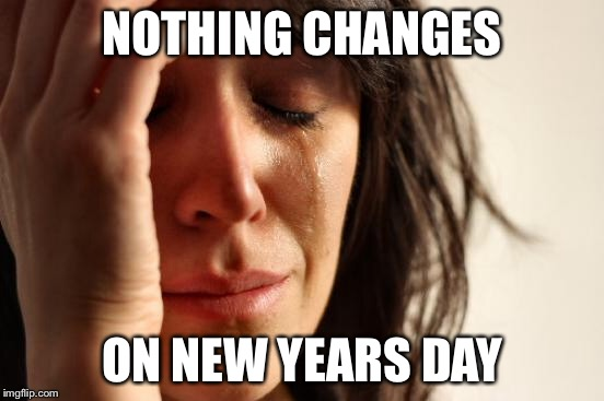 First World Problems Meme | NOTHING CHANGES ON NEW YEARS DAY | image tagged in memes,first world problems | made w/ Imgflip meme maker