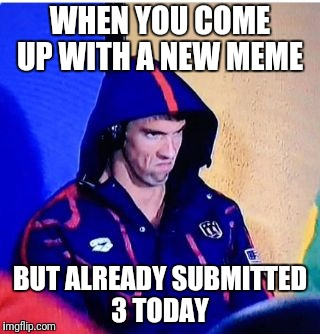 Michael Phelps Death Stare Meme | WHEN YOU COME UP WITH A NEW MEME BUT ALREADY SUBMITTED 3 TODAY | image tagged in memes,michael phelps death stare | made w/ Imgflip meme maker