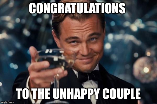 Leonardo Dicaprio Cheers Meme | CONGRATULATIONS TO THE UNHAPPY COUPLE | image tagged in memes,leonardo dicaprio cheers | made w/ Imgflip meme maker