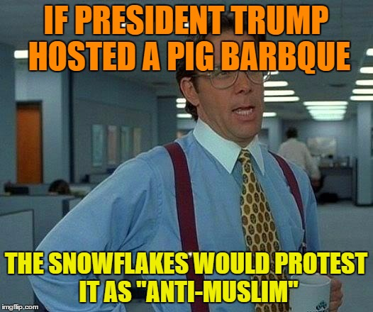 "That Would Be Great Meme | IF PRESIDENT TRUMP HOSTED A PIG BARBQUE THE SNOWFLAKES WOULD PROTEST IT AS ""ANTI-MUSLIM"" 