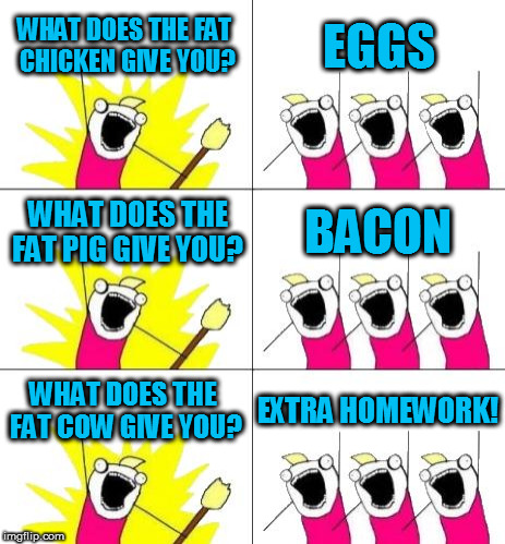 What Do We Want 3 Meme | WHAT DOES THE FAT CHICKEN GIVE YOU? EGGS WHAT DOES THE FAT PIG GIVE YOU? BACON WHAT DOES THE FAT COW GIVE YOU? EXTRA HOMEWORK! | image tagged in memes,what do we want 3 | made w/ Imgflip meme maker