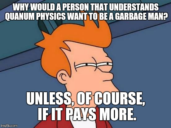 Futurama Fry Meme | WHY WOULD A PERSON THAT UNDERSTANDS QUANUM PHYSICS WANT TO BE A GARBAGE MAN? UNLESS, OF COURSE, IF IT PAYS MORE. | image tagged in memes,futurama fry | made w/ Imgflip meme maker