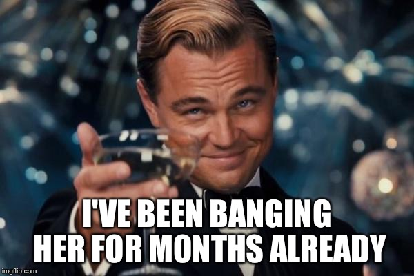 Leonardo Dicaprio Cheers Meme | I'VE BEEN BANGING HER FOR MONTHS ALREADY | image tagged in memes,leonardo dicaprio cheers | made w/ Imgflip meme maker