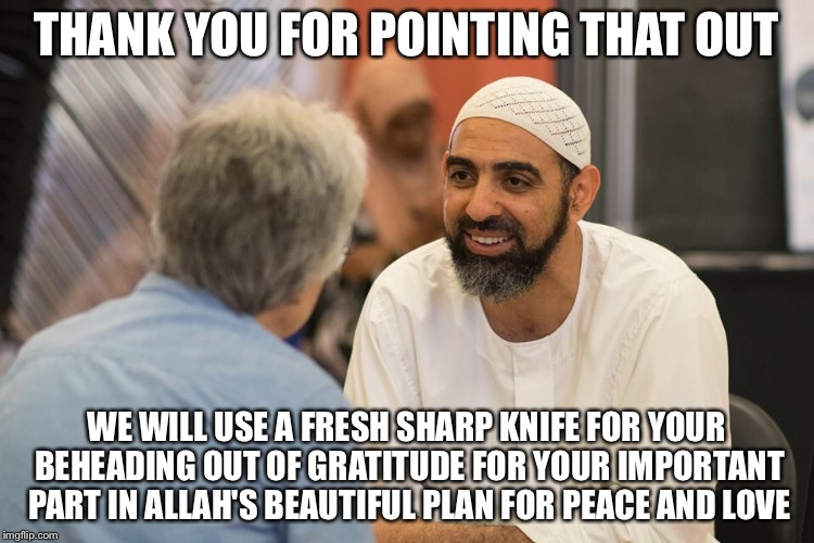 THANK YOU FOR POINTING THAT OUT WE WILL USE A FRESH SHARP KNIFE FOR YOUR BEHEADING OUT OF GRATITUDE FOR YOUR IMPORTANT PART IN ALLAH'S BEAUT | made w/ Imgflip meme maker