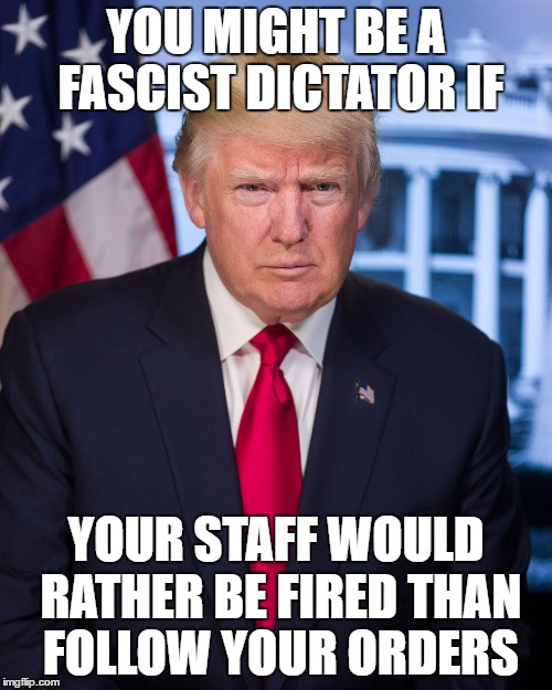 Fascist Trump | YOU MIGHT BE A FASCIST DICTATOR IF YOUR STAFF WOULD RATHER BE FIRED THAN FOLLOW YOUR ORDERS | image tagged in memes,donald trump,fascist,dictator | made w/ Imgflip meme maker
