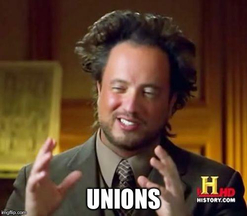 Ancient Aliens Meme | UNIONS | image tagged in memes,ancient aliens | made w/ Imgflip meme maker