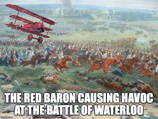 The Baron at the Battle of Waterloo | THE RED BARON CAUSING HAVOC AT THE BATTLE OF WATERLOO | image tagged in battle of waterloo,red baron,memes | made w/ Imgflip meme maker