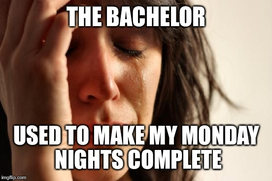 First World Problems Meme | THE BACHELOR USED TO MAKE MY MONDAY NIGHTS COMPLETE | image tagged in memes,first world problems | made w/ Imgflip meme maker