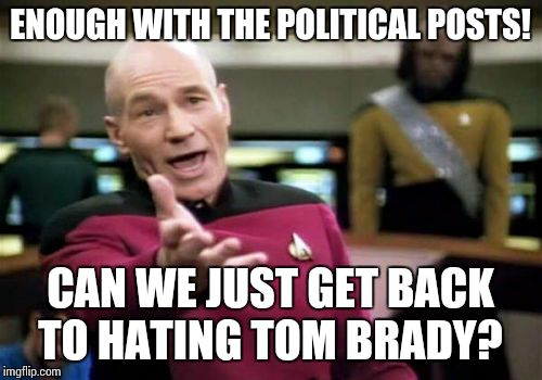 Picard Wtf Meme | ENOUGH WITH THE POLITICAL POSTS! CAN WE JUST GET BACK TO HATING TOM BRADY? | image tagged in memes,picard wtf | made w/ Imgflip meme maker