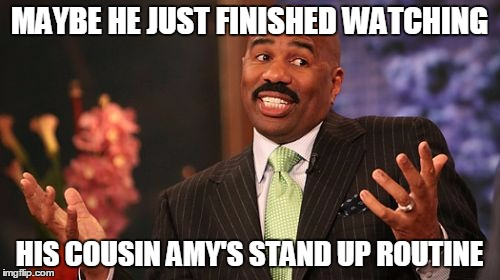 Steve Harvey Meme | MAYBE HE JUST FINISHED WATCHING HIS COUSIN AMY'S STAND UP ROUTINE | image tagged in memes,steve harvey | made w/ Imgflip meme maker