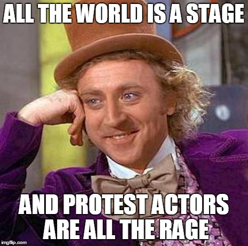 Creepy Condescending Wonka Meme | ALL THE WORLD IS A STAGE AND PROTEST ACTORS ARE ALL THE RAGE | image tagged in memes,creepy condescending wonka | made w/ Imgflip meme maker