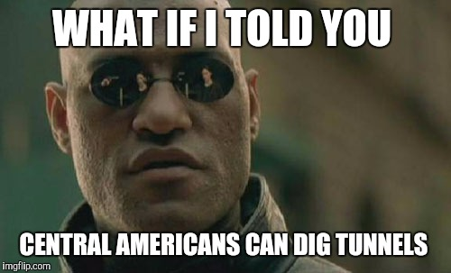 Matrix Morpheus Meme | WHAT IF I TOLD YOU CENTRAL AMERICANS CAN DIG TUNNELS | image tagged in memes,matrix morpheus | made w/ Imgflip meme maker