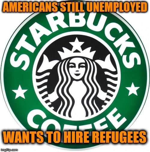 Starbucks doe not care about American workers | AMERICANS STILL UNEMPLOYED WANTS TO HIRE REFUGEES | image tagged in starbucks,liberal logic | made w/ Imgflip meme maker