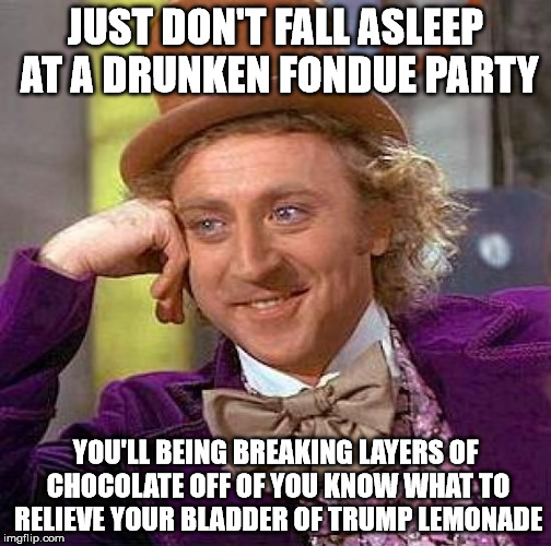 Creepy Condescending Wonka Meme | JUST DON'T FALL ASLEEP AT A DRUNKEN FONDUE PARTY YOU'LL BEING BREAKING LAYERS OF CHOCOLATE OFF OF YOU KNOW WHAT TO RELIEVE YOUR BLADDER OF T | image tagged in memes,creepy condescending wonka | made w/ Imgflip meme maker