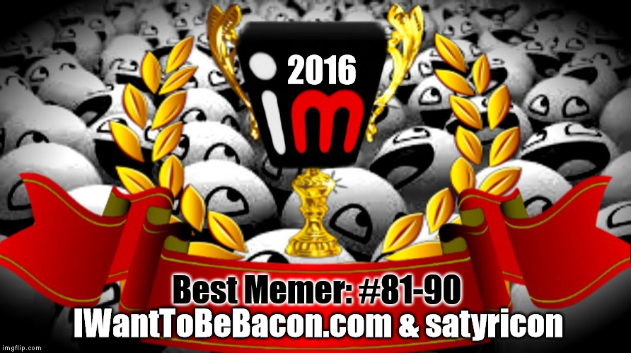 2016 imgflip Award Winner for Best Memer: #81-90 | 2016 Best Memer: #81-90 IWantToBeBacon.com & satyricon | image tagged in 2016 imgflip awards,first annual,best memer brackets,winners,iwanttobebaconcom,satyricon | made w/ Imgflip meme maker