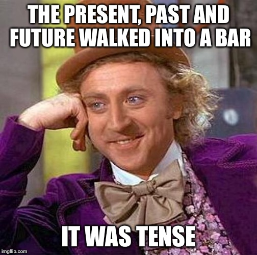 Creepy Condescending Wonka Meme | THE PRESENT, PAST AND FUTURE WALKED INTO A BAR IT WAS TENSE | image tagged in memes,creepy condescending wonka | made w/ Imgflip meme maker