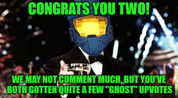 "Cheers Ghost | CONGRATS YOU TWO! WE MAY NOT COMMENT MUCH, BUT YOU'VE BOTH GOTTEN QUITE A FEW ""GHOST"" UPVOTES 