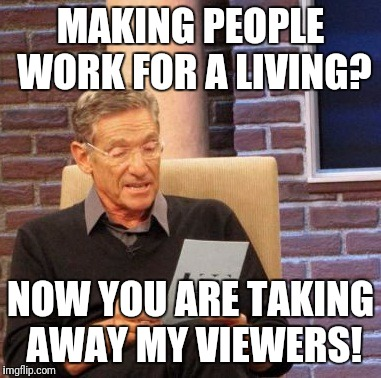 Maury Lie Detector Meme | MAKING PEOPLE WORK FOR A LIVING? NOW YOU ARE TAKING AWAY MY VIEWERS! | image tagged in memes,maury lie detector | made w/ Imgflip meme maker