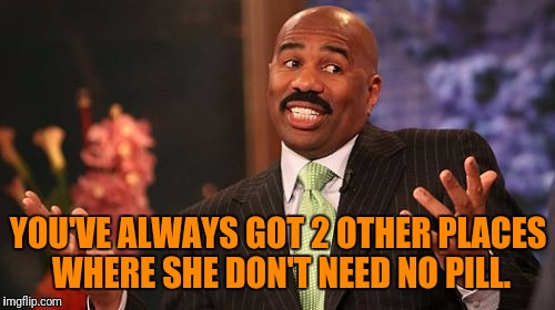 Steve Harvey Meme | YOU'VE ALWAYS GOT 2 OTHER PLACES WHERE SHE DON'T NEED NO PILL. | image tagged in memes,steve harvey | made w/ Imgflip meme maker