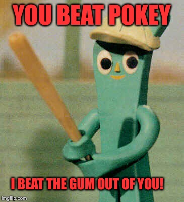 YOU BEAT POKEY I BEAT THE GUM OUT OF YOU! | made w/ Imgflip meme maker
