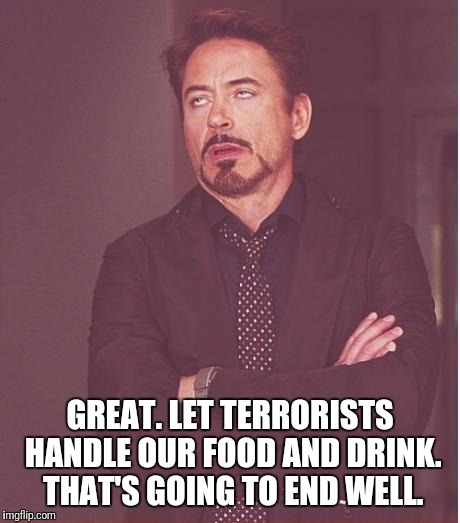 Face You Make Robert Downey Jr Meme | GREAT. LET TERRORISTS HANDLE OUR FOOD AND DRINK. THAT'S GOING TO END WELL. | image tagged in memes,face you make robert downey jr | made w/ Imgflip meme maker