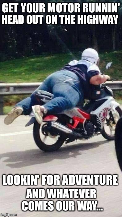 Racin' with the wind... | GET YOUR MOTOR RUNNIN' AND WHATEVER COMES OUR WAY... HEAD OUT ON THE HIGHWAY LOOKIN' FOR ADVENTURE | image tagged in fat motorcycle rider,steppenwolf,born to be wild | made w/ Imgflip meme maker