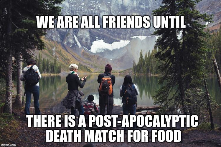 Funny Hiking Meme : Let's be honest..food before friends imgflip