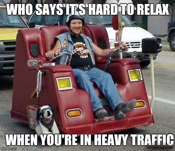 Easy (chair) Rider | WHO SAYS IT'S HARD TO RELAX WHEN YOU'RE IN HEAVY TRAFFIC ___ | image tagged in strange bikes,motorized easy chair | made w/ Imgflip meme maker