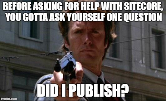 Dirty Sitecore | BEFORE ASKING FOR HELP WITH SITECORE, YOU GOTTA ASK YOURSELF ONE QUESTION DID I PUBLISH? | image tagged in dirty harry | made w/ Imgflip meme maker