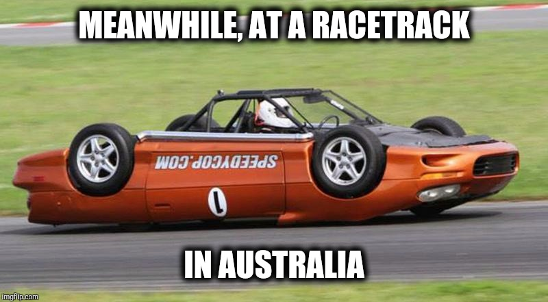 And you thought driving on the wrong side of the road was bad... |  MEANWHILE, AT A RACETRACK; IN AUSTRALIA | image tagged in strange cars,australia,upsidedown racecar | made w/ Imgflip meme maker