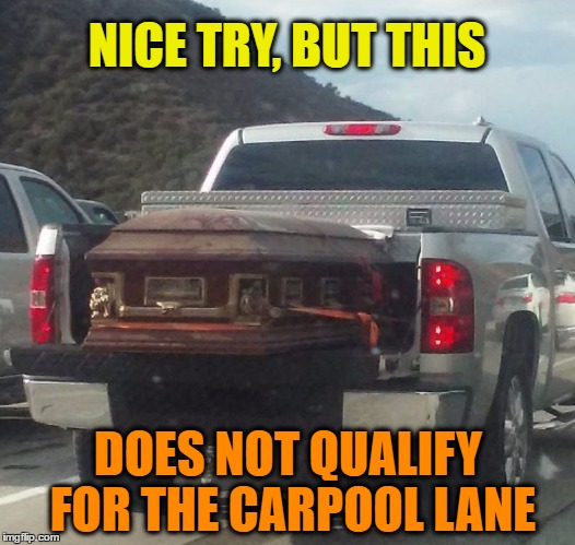 Carpool Lane | NICE TRY, BUT THIS DOES NOT QUALIFY FOR THE CARPOOL LANE | image tagged in funny memes,wmp,casket,carpool lane | made w/ Imgflip meme maker