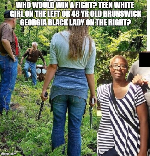 Teen White Girl vs 48 Yr Old Black LAdy | WHO WOULD WIN A FIGHT? TEEN WHITE GIRL ON THE LEFT OR 48 YR OLD BRUNSWICK GEORGIA BLACK LADY ON THE RIGHT? | image tagged in white girl,white girls | made w/ Imgflip meme maker