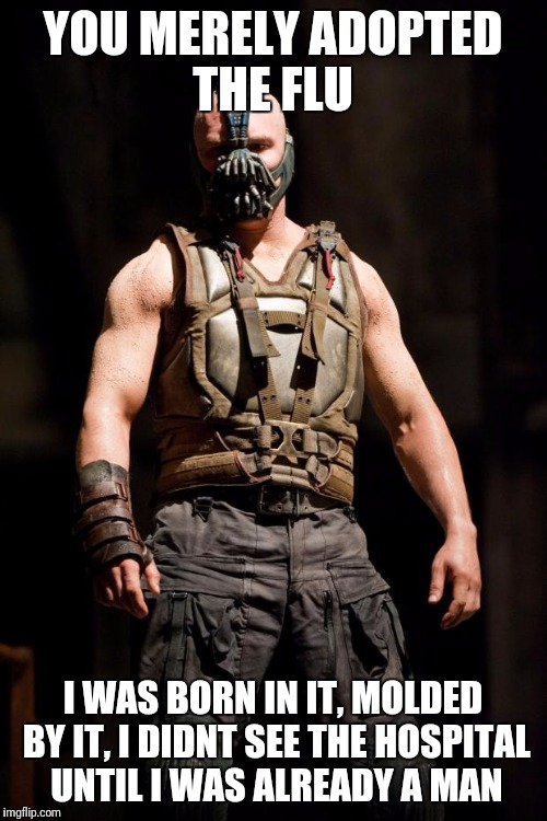 Bane meme | YOU MERELY ADOPTED THE FLU I WAS BORN IN IT, MOLDED BY IT, I DIDNT SEE THE HOSPITAL UNTIL I WAS ALREADY A MAN | image tagged in bane meme | made w/ Imgflip meme maker