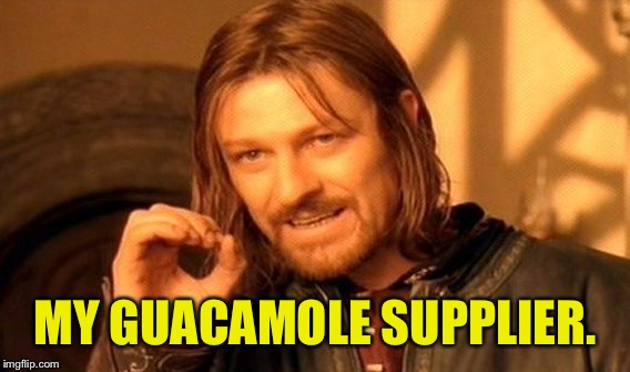One Does Not Simply Meme | MY GUACAMOLE SUPPLIER. | image tagged in memes,one does not simply | made w/ Imgflip meme maker