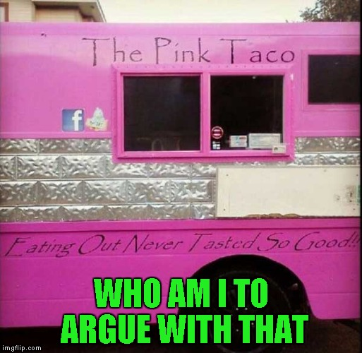 I would try their food just for the name alone!!! | WHO AM I TO ARGUE WITH THAT | image tagged in the pink taco,memes,funny,food truck,funny food truck,eating out | made w/ Imgflip meme maker