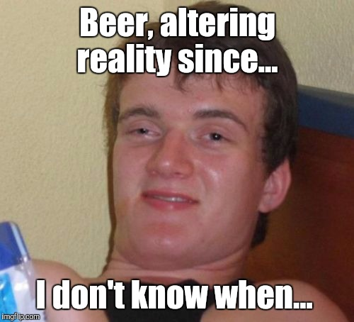 10 Guy Meme | Beer, altering reality since... I don't know when... | image tagged in memes,10 guy | made w/ Imgflip meme maker